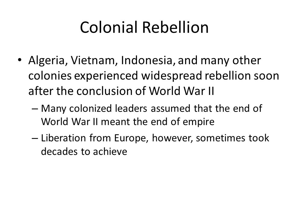 Colonial Rebellion Algeria, Vietnam, Indonesia, and many other colonies experienced widespread rebellion soon after the conclusion of World War II.