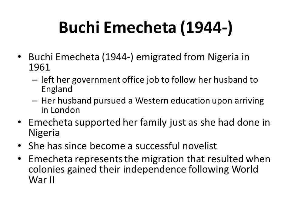 Buchi Emecheta (1944-) Buchi Emecheta (1944-) emigrated from Nigeria in 1961. left her government office job to follow her husband to England.