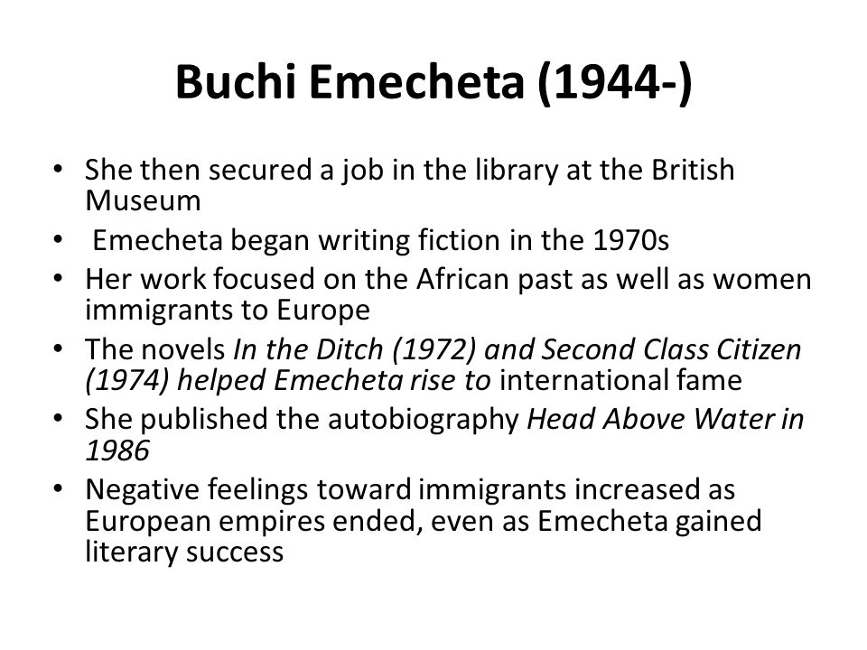 Buchi Emecheta (1944-) She then secured a job in the library at the British Museum. Emecheta began writing fiction in the 1970s.