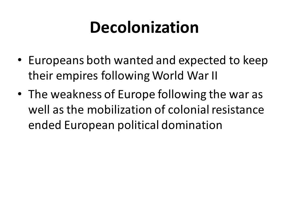 Decolonization Europeans both wanted and expected to keep their empires following World War II.