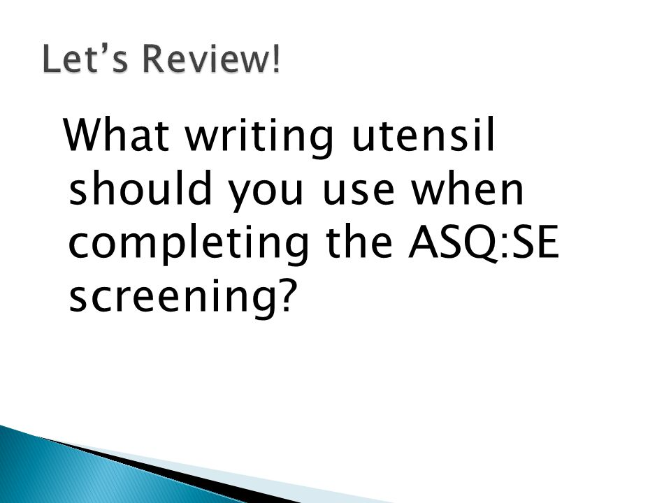 Let's Review! What writing utensil should you use when completing the ASQ:SE screening