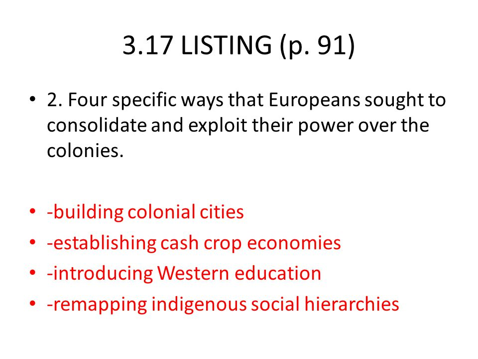 3.17 LISTING (p. 91) 2. Four specific ways that Europeans sought to consolidate and exploit their power over the colonies.