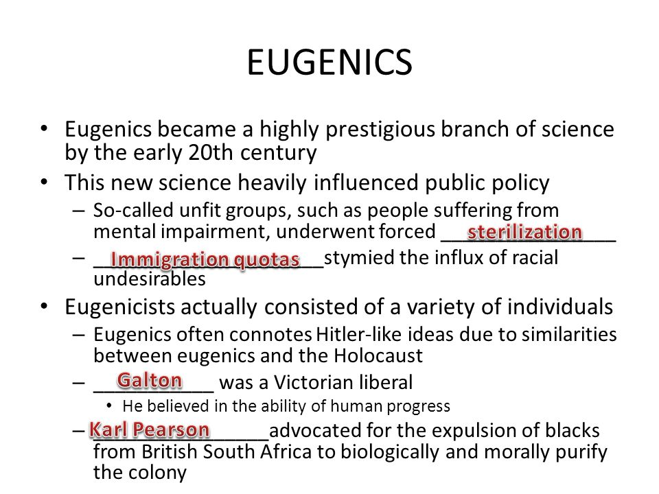 EUGENICS Eugenics became a highly prestigious branch of science by the early 20th century. This new science heavily influenced public policy.