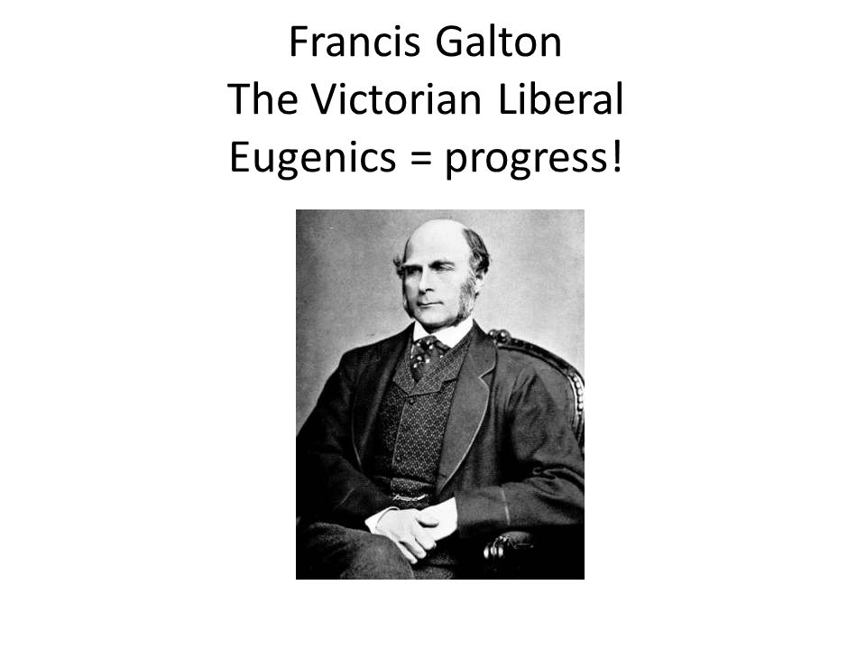 Francis Galton The Victorian Liberal Eugenics = progress!