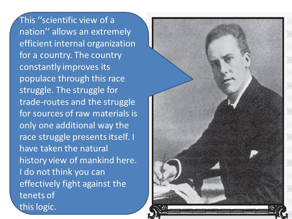 This ''scientific view of a nation'' allows an extremely efficient internal organization for a country. The country constantly improves its populace through this race struggle. The struggle for trade-routes and the struggle for sources of raw materials is only one additional way the race struggle presents itself. I have taken the natural history view of mankind here. I do not think you can effectively fight against the tenets of