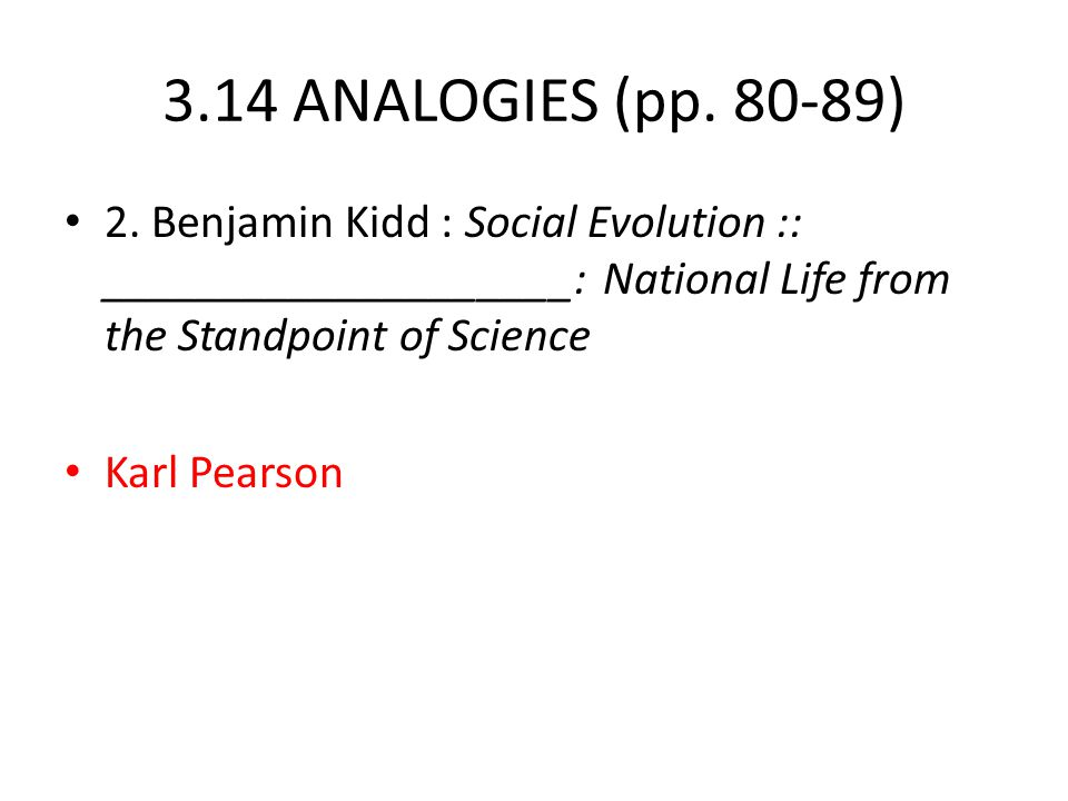 3.14 ANALOGIES (pp. 80-89) 2. Benjamin Kidd : Social Evolution :: ____________________: National Life from the Standpoint of Science.