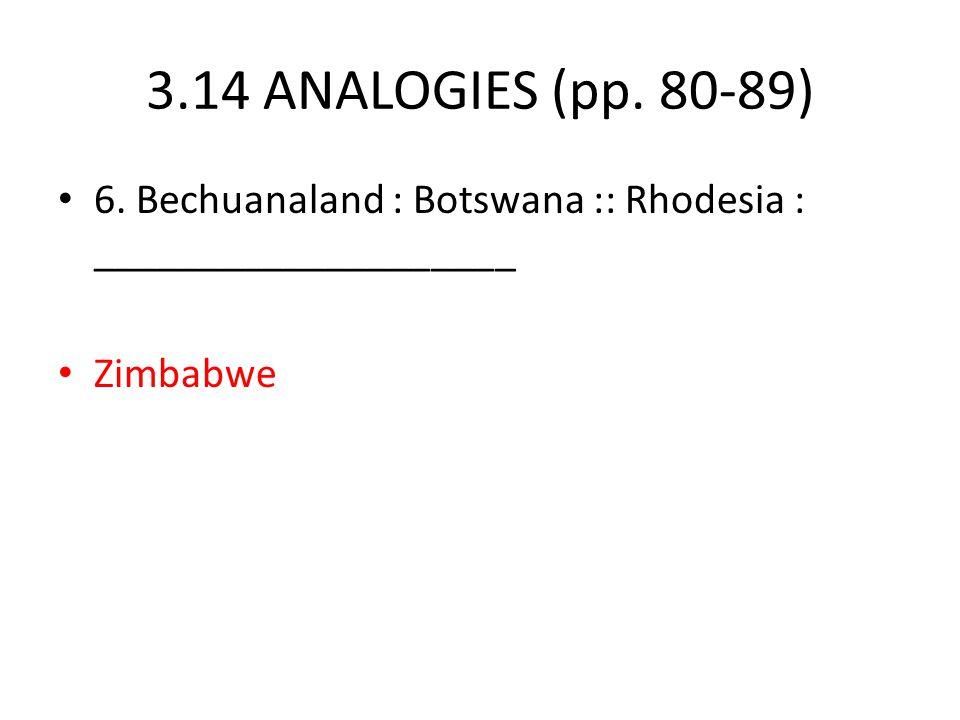 3.14 ANALOGIES (pp. 80-89) 6. Bechuanaland : Botswana :: Rhodesia : ____________________ Zimbabwe