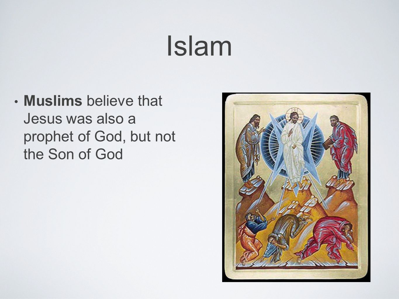 Islam Muslims believe that Jesus was also a prophet of God, but not the Son of God