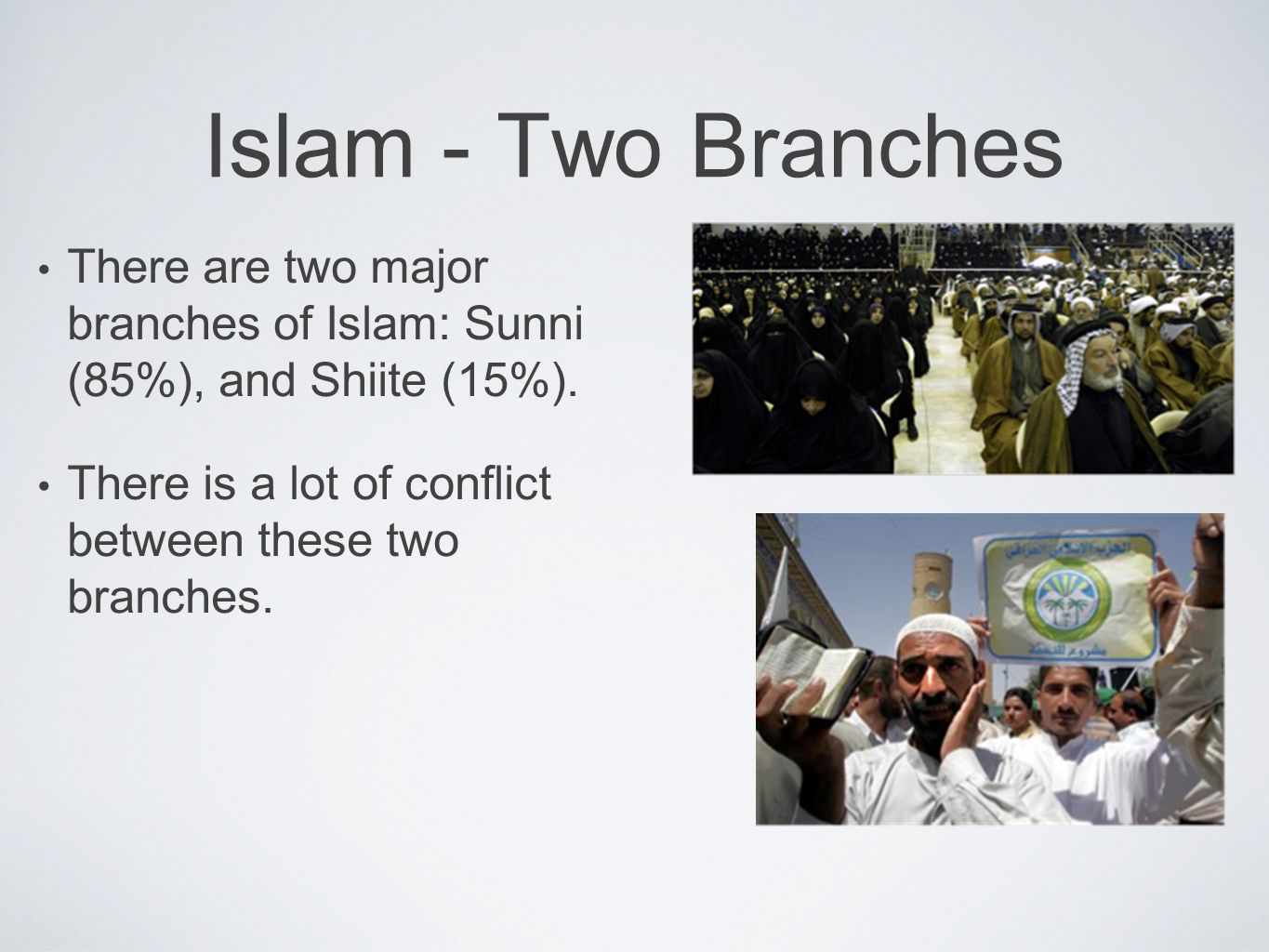 Islam - Two Branches There are two major branches of Islam: Sunni (85%), and Shiite (15%).
