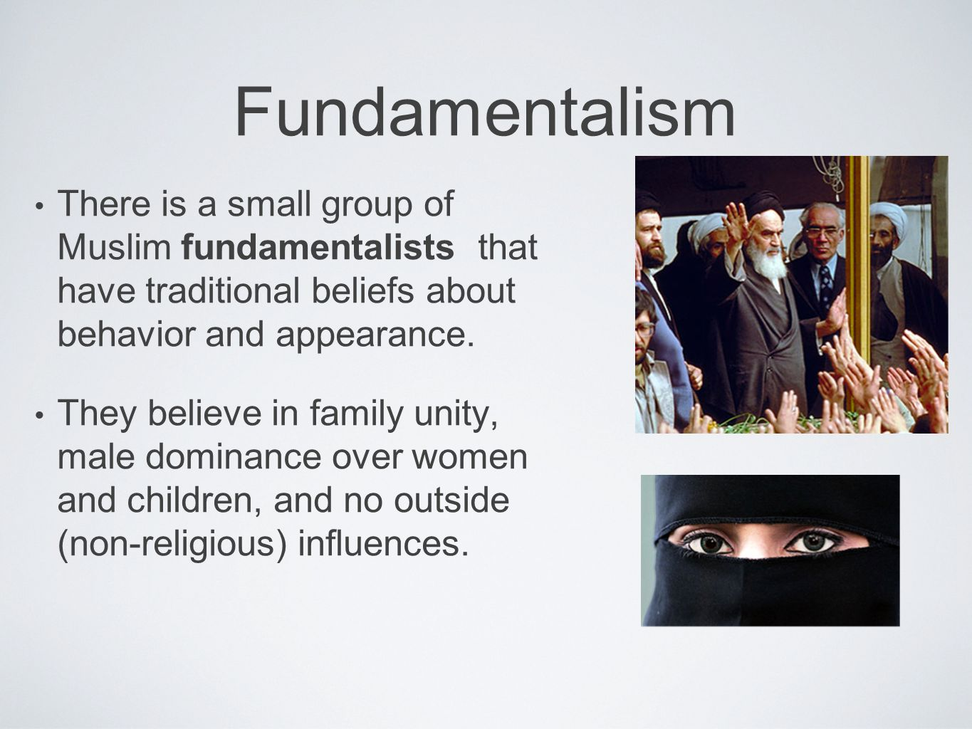 Fundamentalism There is a small group of Muslim fundamentalists that have traditional beliefs about behavior and appearance.