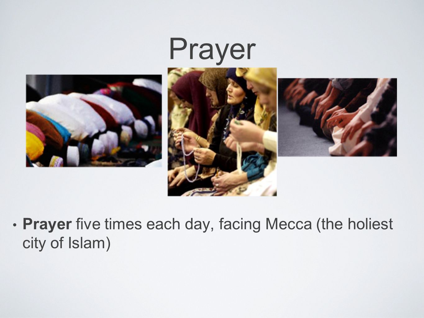 Prayer Prayer five times each day, facing Mecca (the holiest city of Islam)