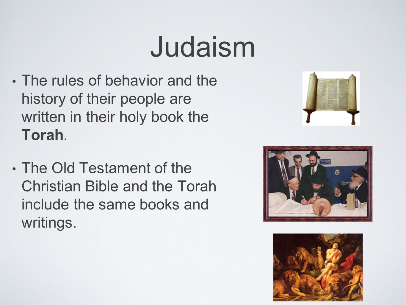 Judaism The rules of behavior and the history of their people are written in their holy book the Torah.