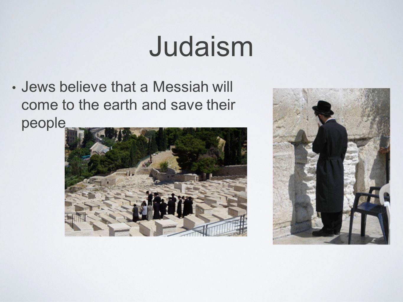 Judaism Jews believe that a Messiah will come to the earth and save their people