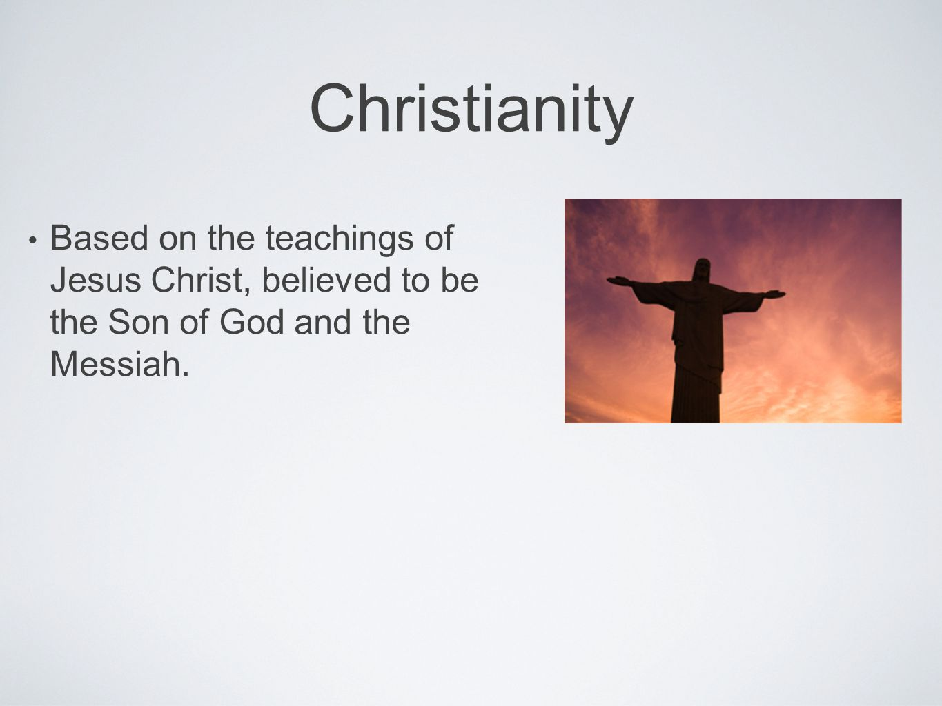 Christianity Based on the teachings of Jesus Christ, believed to be the Son of God and the Messiah.