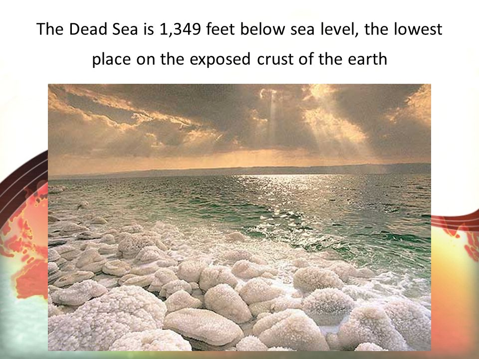 The Dead Sea is 1,349 feet below sea level, the lowest place on the exposed crust of the earth