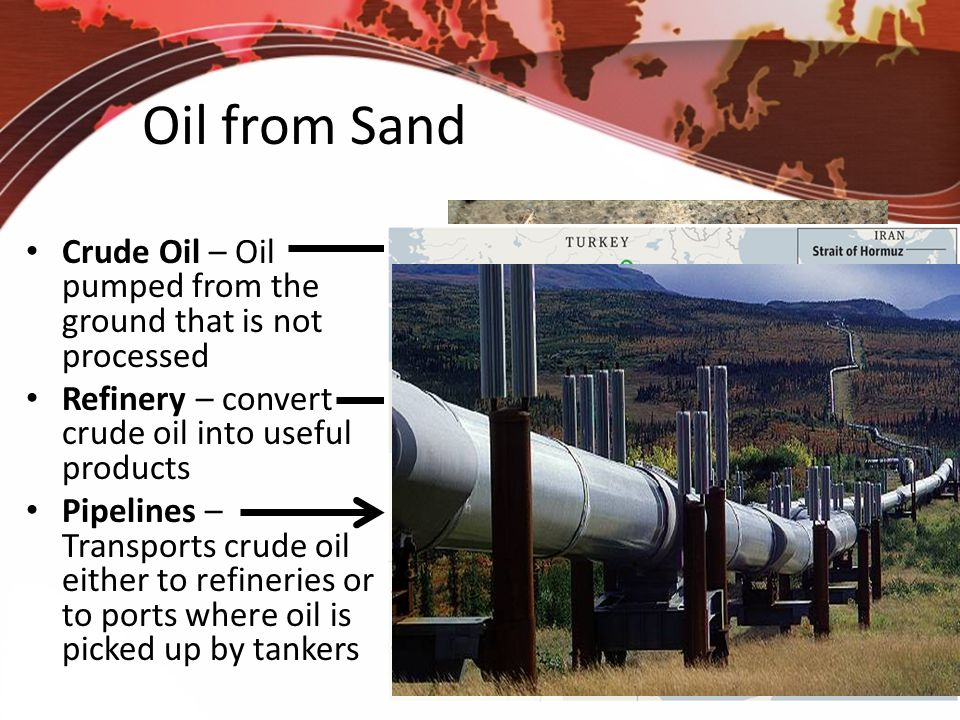 Oil from Sand Crude Oil – Oil pumped from the ground that is not processed. Refinery – convert crude oil into useful products.