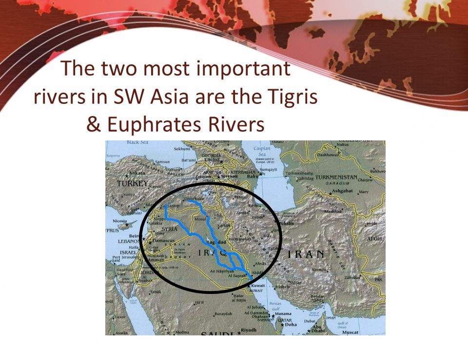 The two most important rivers in SW Asia are the Tigris & Euphrates Rivers