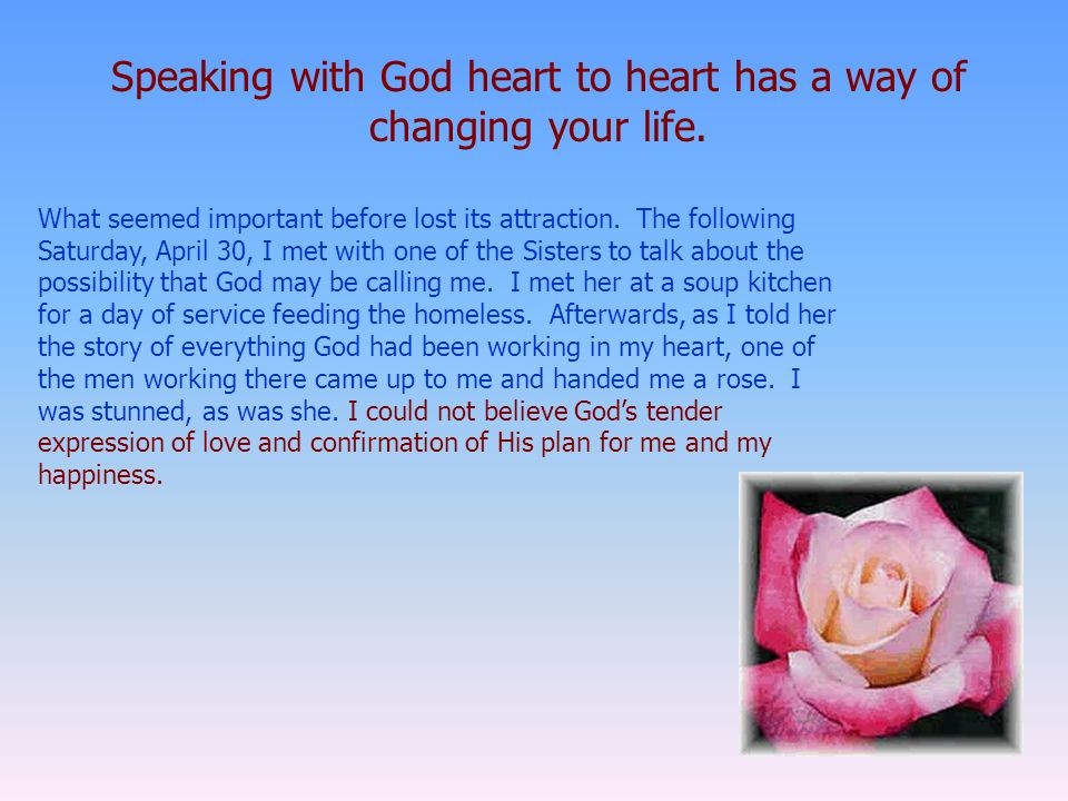 Speaking with God heart to heart has a way of changing your life.