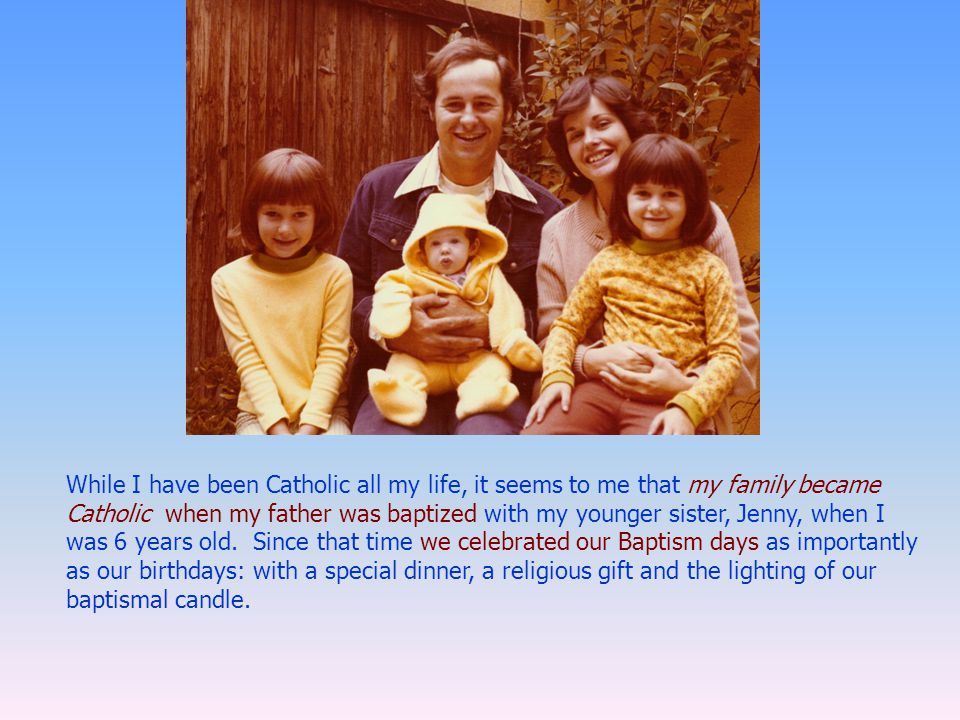 While I have been Catholic all my life, it seems to me that my family became Catholic when my father was baptized with my younger sister, Jenny, when I was 6 years old.
