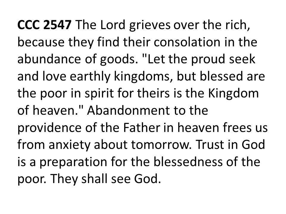 CCC 2547 The Lord grieves over the rich, because they find their consolation in the abundance of goods.