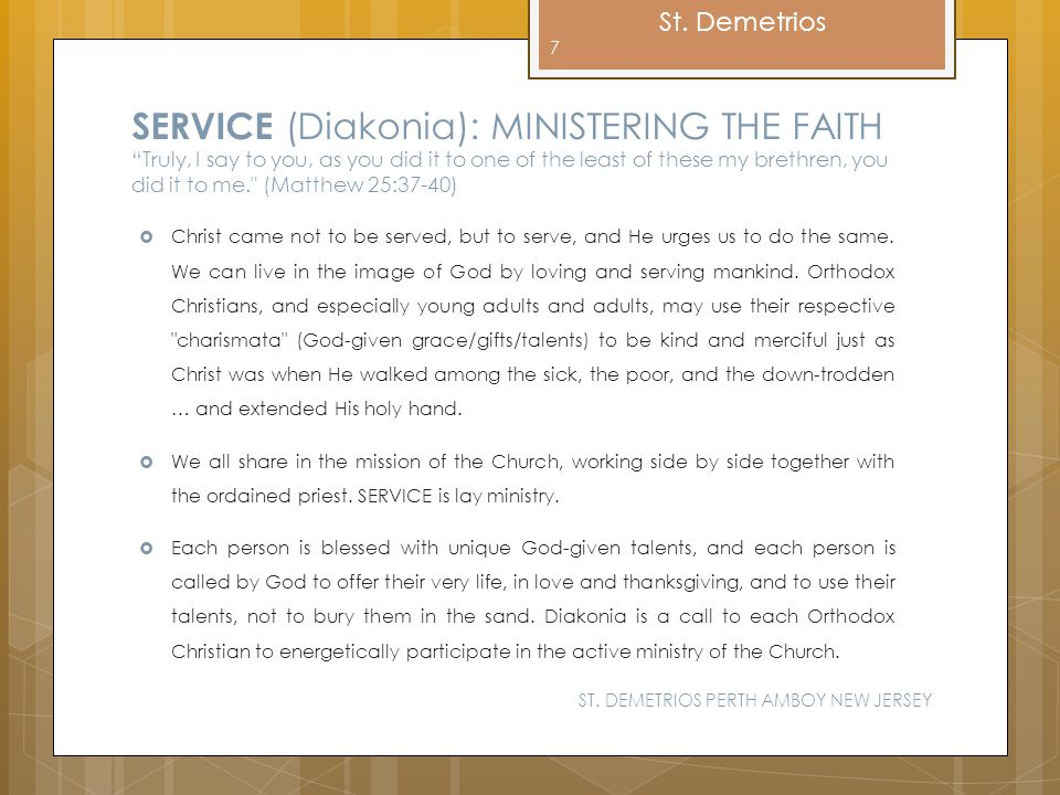 SERVICE (Diakonia): MINISTERING THE FAITH Truly, I say to you, as you did it to one of the least of these my brethren, you did it to me. (Matthew 25:37-40)