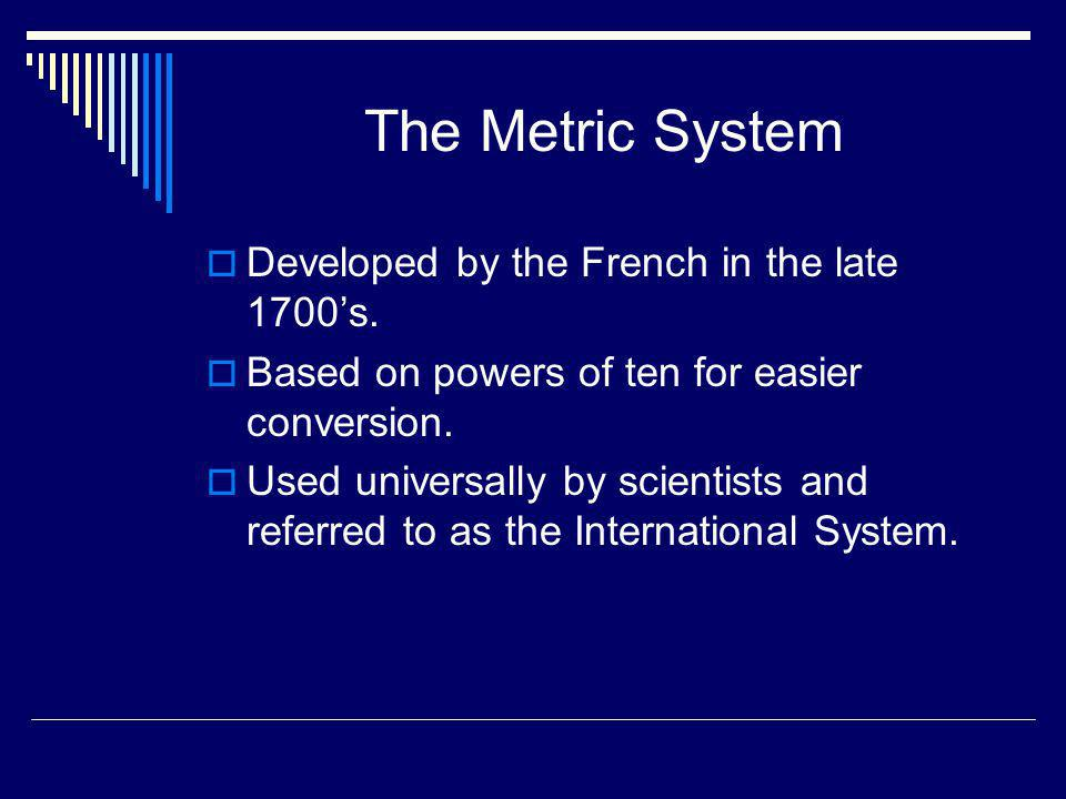 The Metric System Developed by the French in the late 1700's.