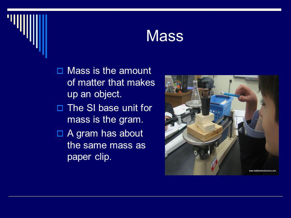 Mass Mass is the amount of matter that makes up an object.