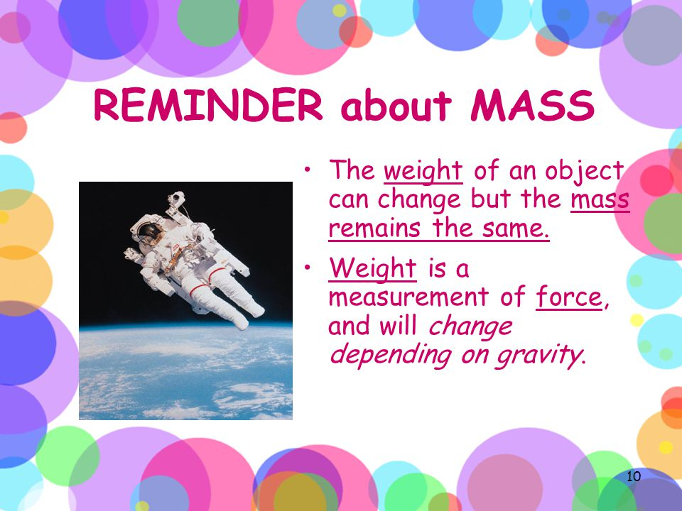 REMINDER about MASS The weight of an object can change but the mass remains the same.