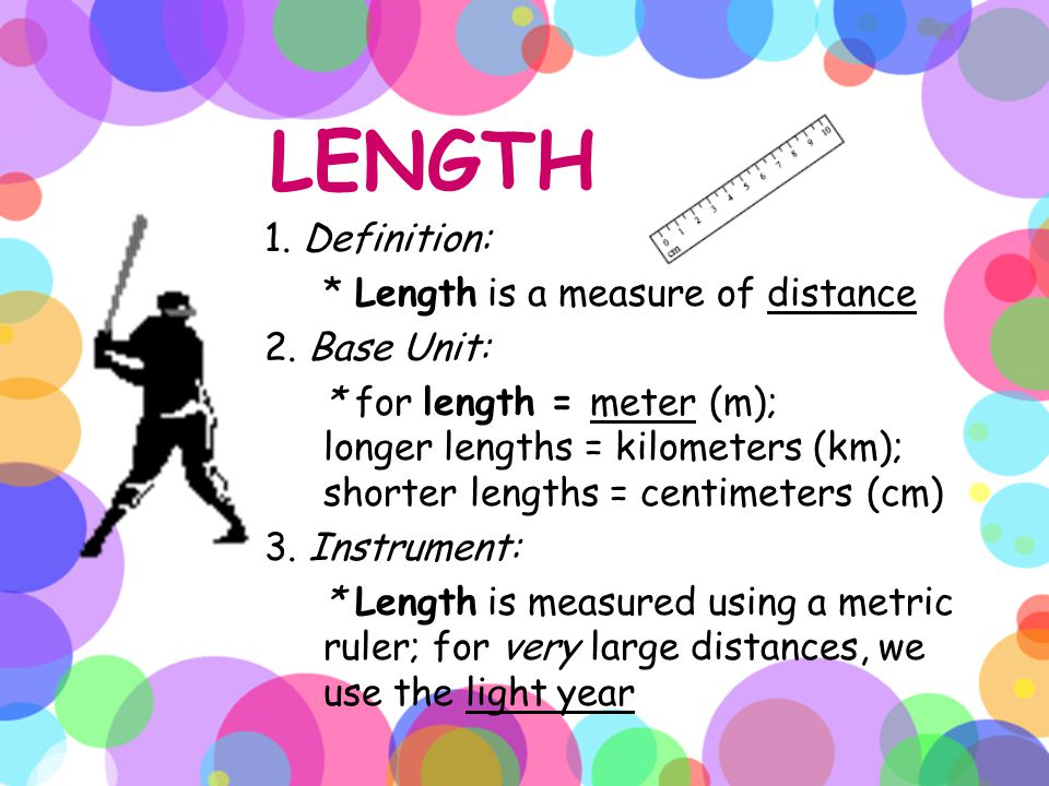 LENGTH 1. Definition: * Length is a measure of distance 2. Base Unit: