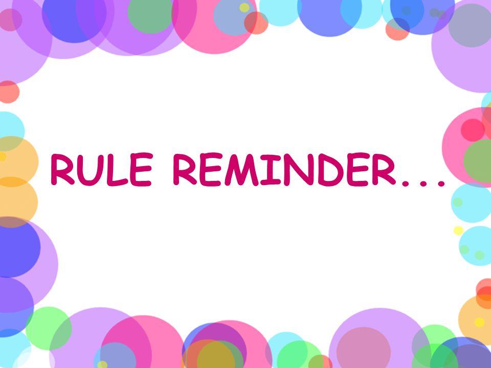 RULE REMINDER...