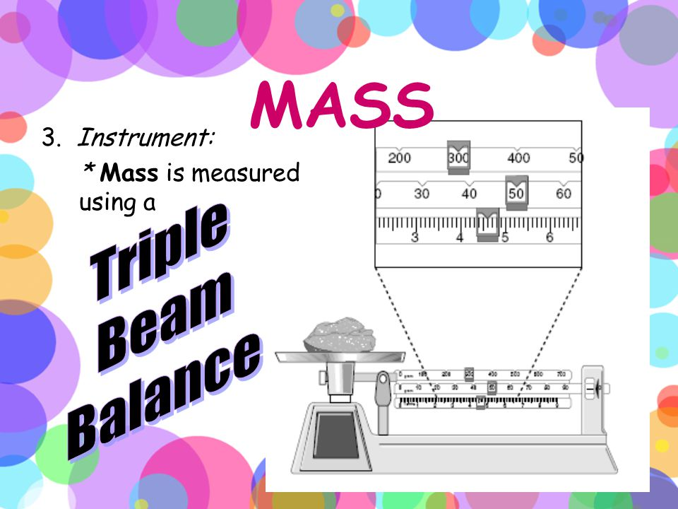 MASS 3. Instrument: * Mass is measured using a Triple Beam Balance