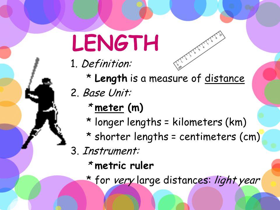LENGTH 1. Definition: * Length is a measure of distance 2. Base Unit: