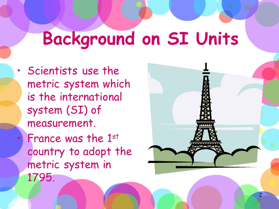 Background on SI Units Scientists use the metric system which is the international system (SI) of measurement.