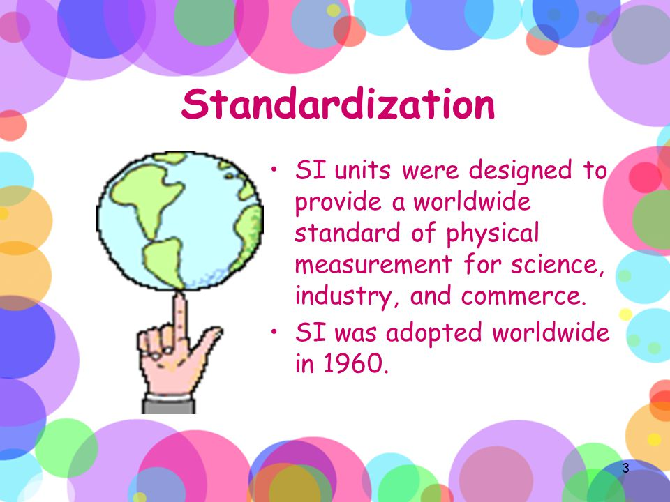 Standardization SI units were designed to provide a worldwide standard of physical measurement for science, industry, and commerce.