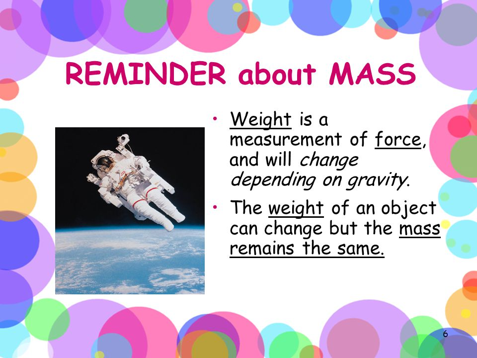 REMINDER about MASS Weight is a measurement of force, and will change depending on gravity.
