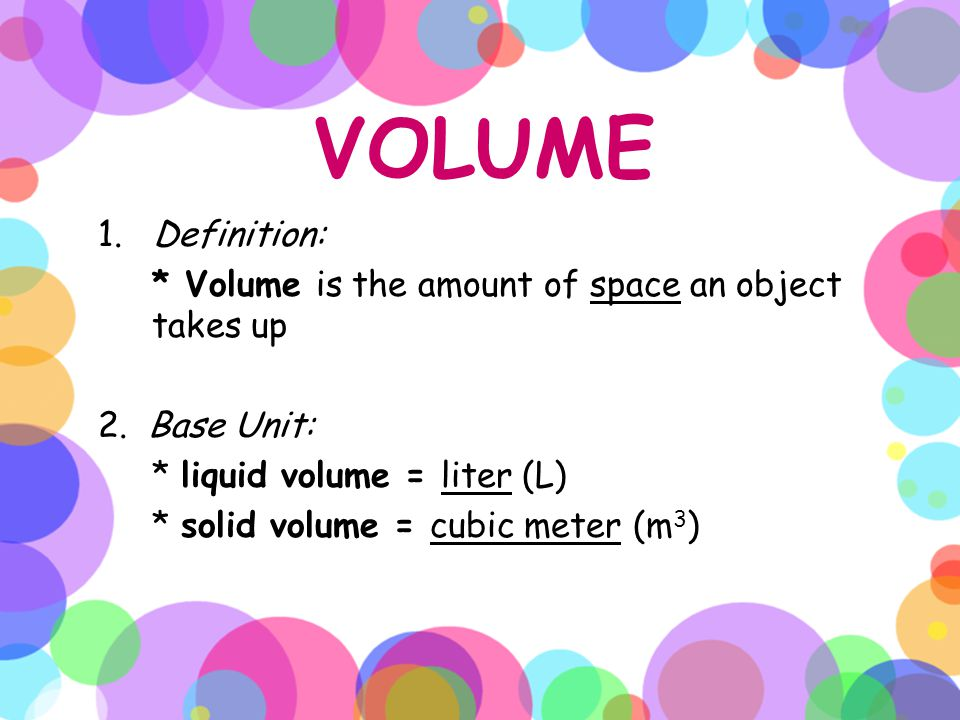 VOLUME 1. Definition: * Volume is the amount of space an object takes up. 2. Base Unit: * liquid volume = liter (L)