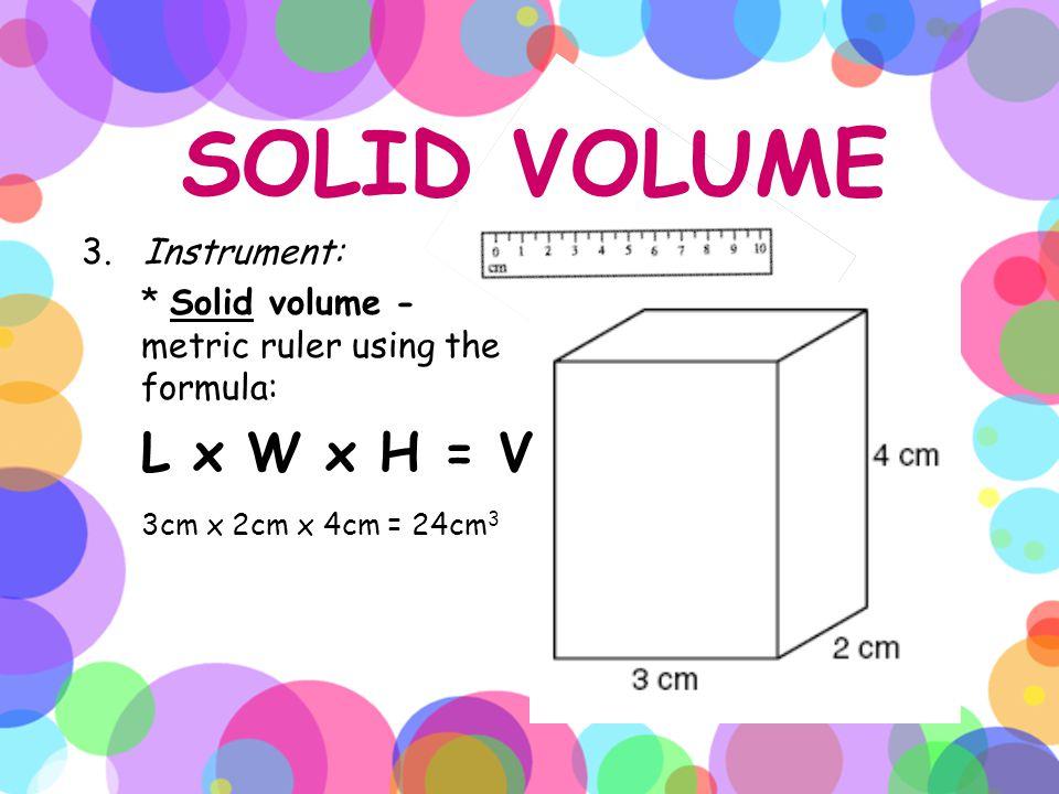 SOLID VOLUME 3cm x 2cm x 4cm = 24cm3 L x W x H = V 3. Instrument: