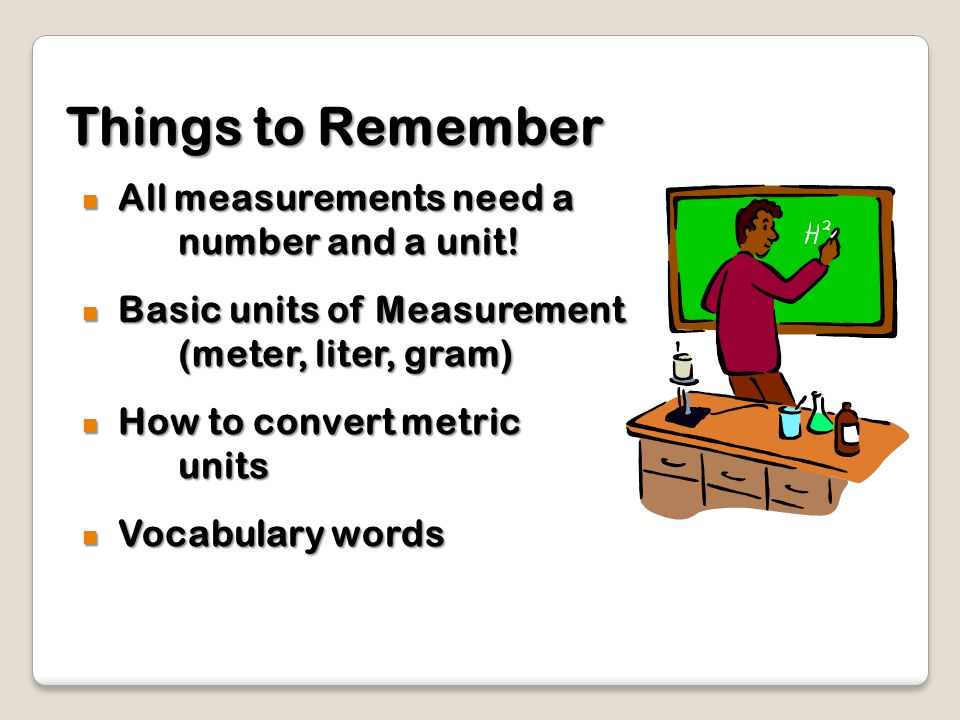 Things to Remember All measurements need a number and a unit!