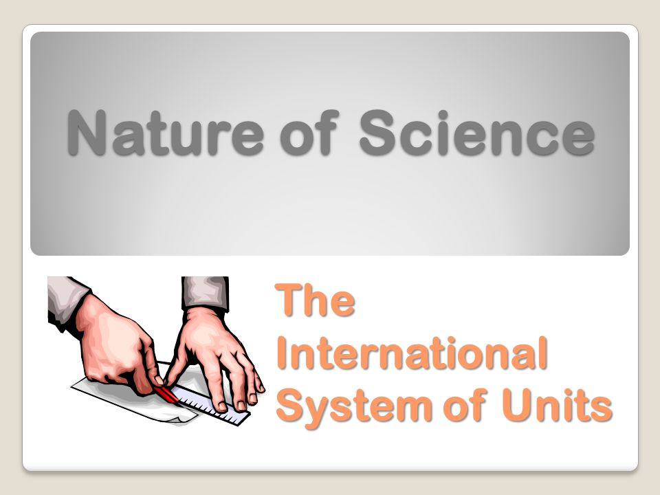 Nature of Science The International System of Units
