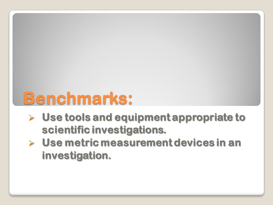 Benchmarks: Use tools and equipment appropriate to scientific investigations.