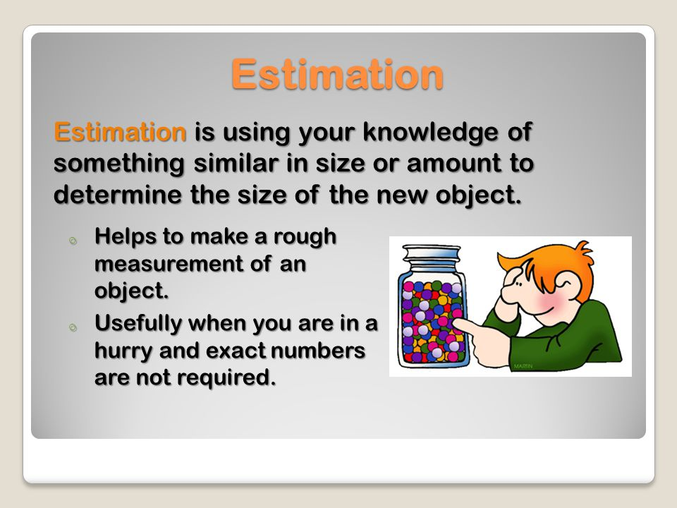 Estimation Estimation is using your knowledge of something similar in size or amount to determine the size of the new object.