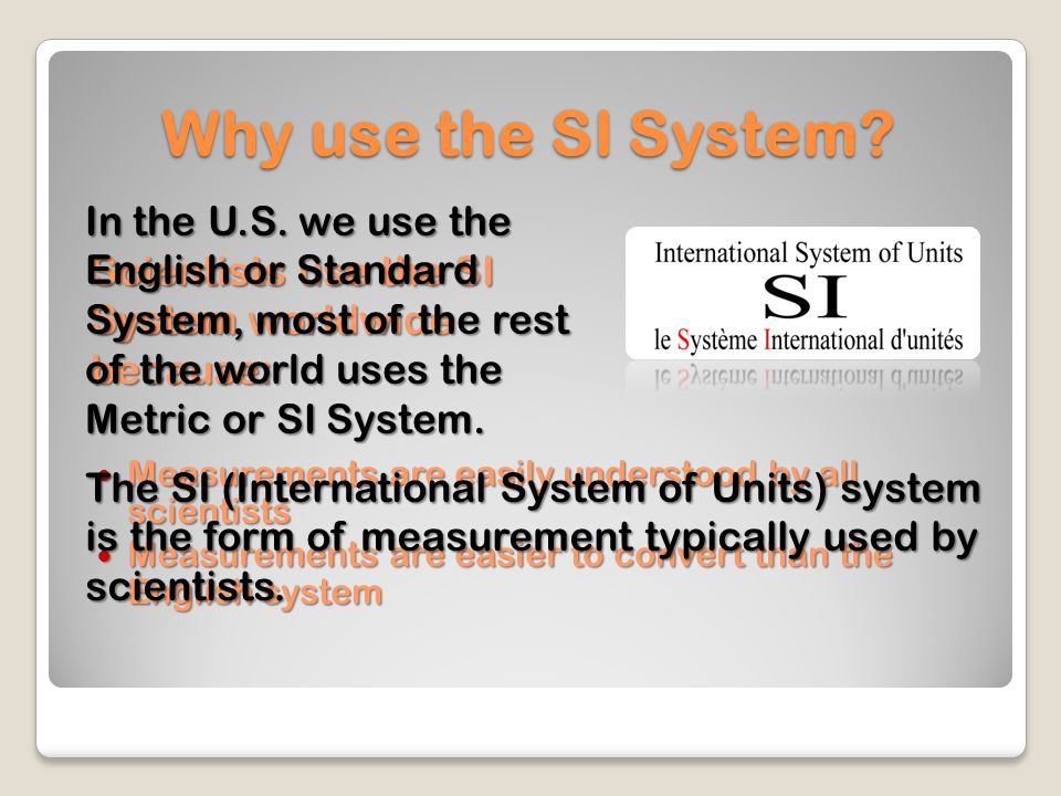 Why use the SI System In the U.S. we use the English or Standard System, most of the rest of the world uses the Metric or SI System.