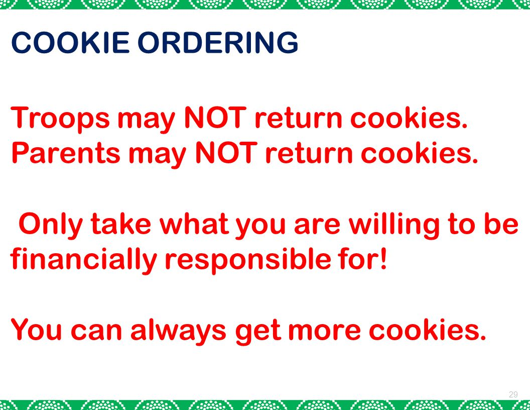 COOKIE ORDERING Troops may NOT return cookies. Parents may NOT return cookies. Only take what you are willing to be financially responsible for!