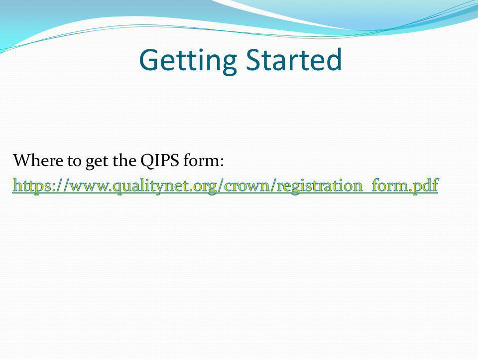 Getting Started Where to get the QIPS form: https://www.qualitynet.org/crown/registration_form.pdf
