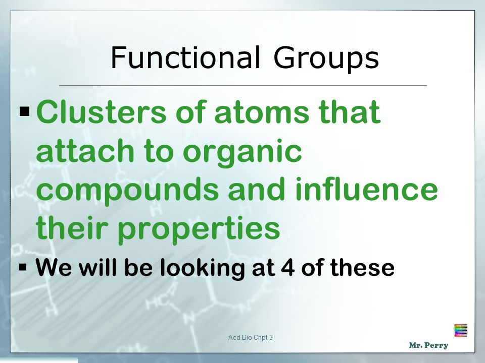 Functional Groups Clusters of atoms that attach to organic compounds and influence their properties.