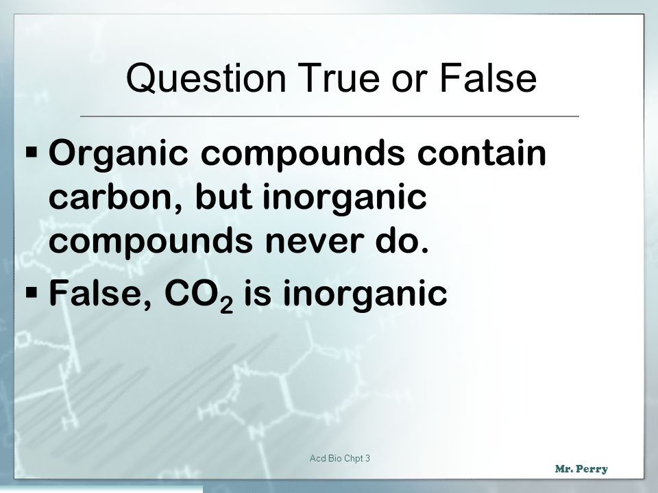 Question True or False Organic compounds contain carbon, but inorganic compounds never do. False, CO2 is inorganic.