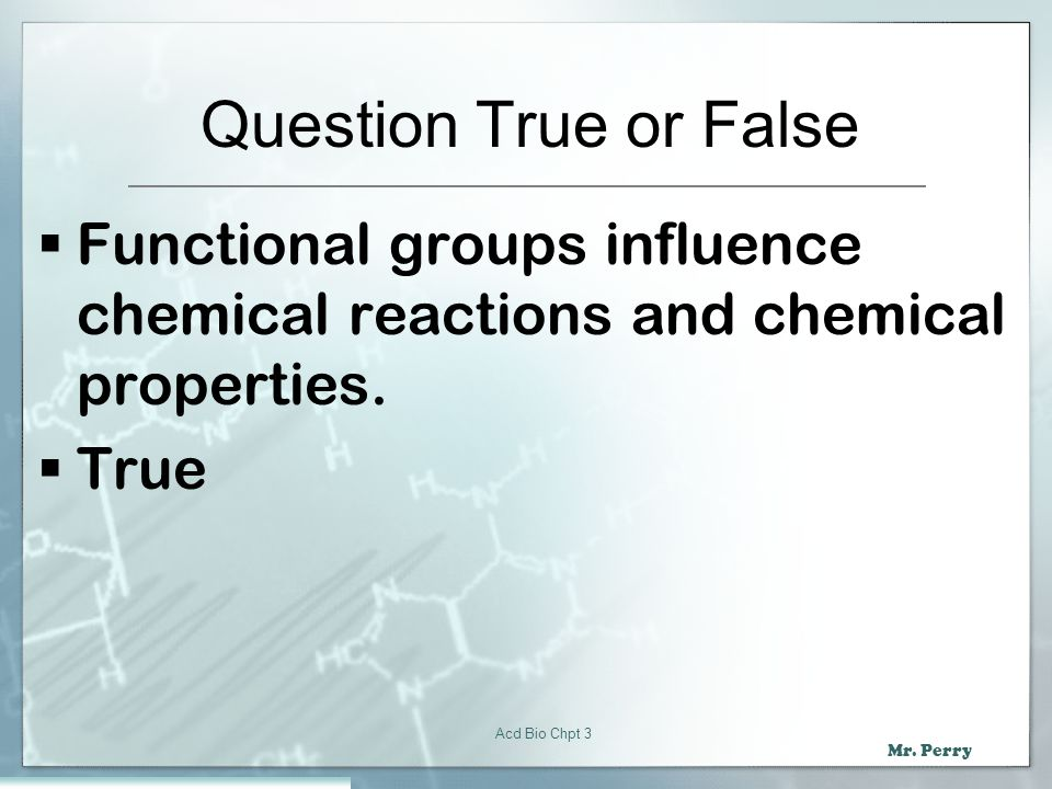 Question True or False Functional groups influence chemical reactions and chemical properties. True.