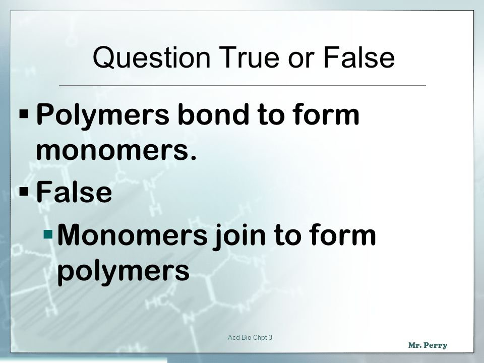 Polymers bond to form monomers. False Monomers join to form polymers