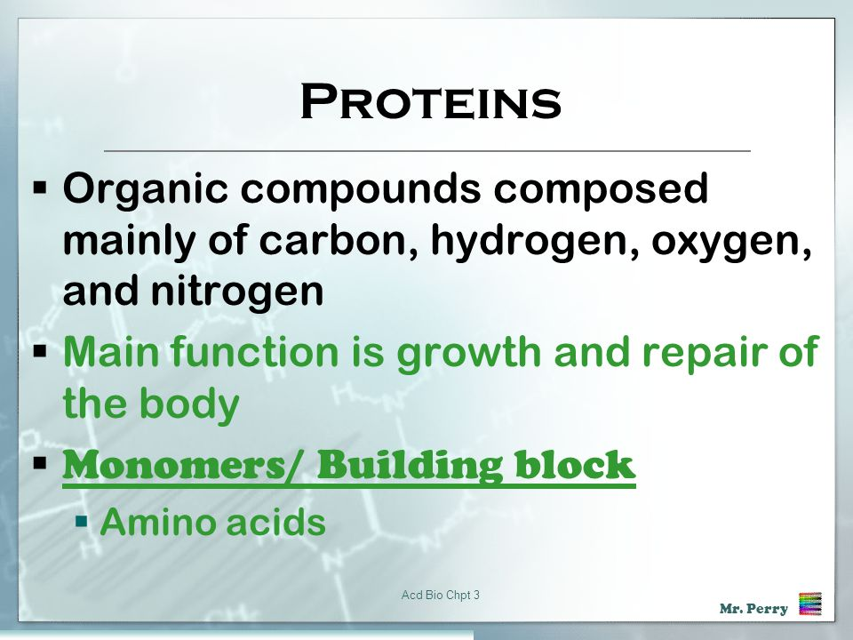 Proteins Organic compounds composed mainly of carbon, hydrogen, oxygen, and nitrogen. Main function is growth and repair of the body.