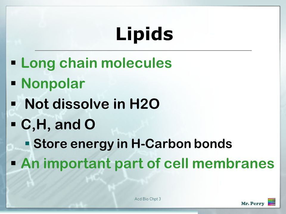 Lipids Long chain molecules Nonpolar Not dissolve in H2O C,H, and O